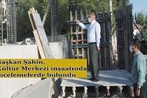 Başkan Şahin, Kültür Merkezi inşaatında incelemelerde bulundu