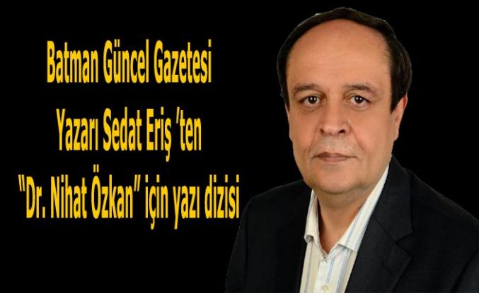 """Sedat Eriş,""""Dr. Nihat Özkan"""" için yazı dizisi"""
